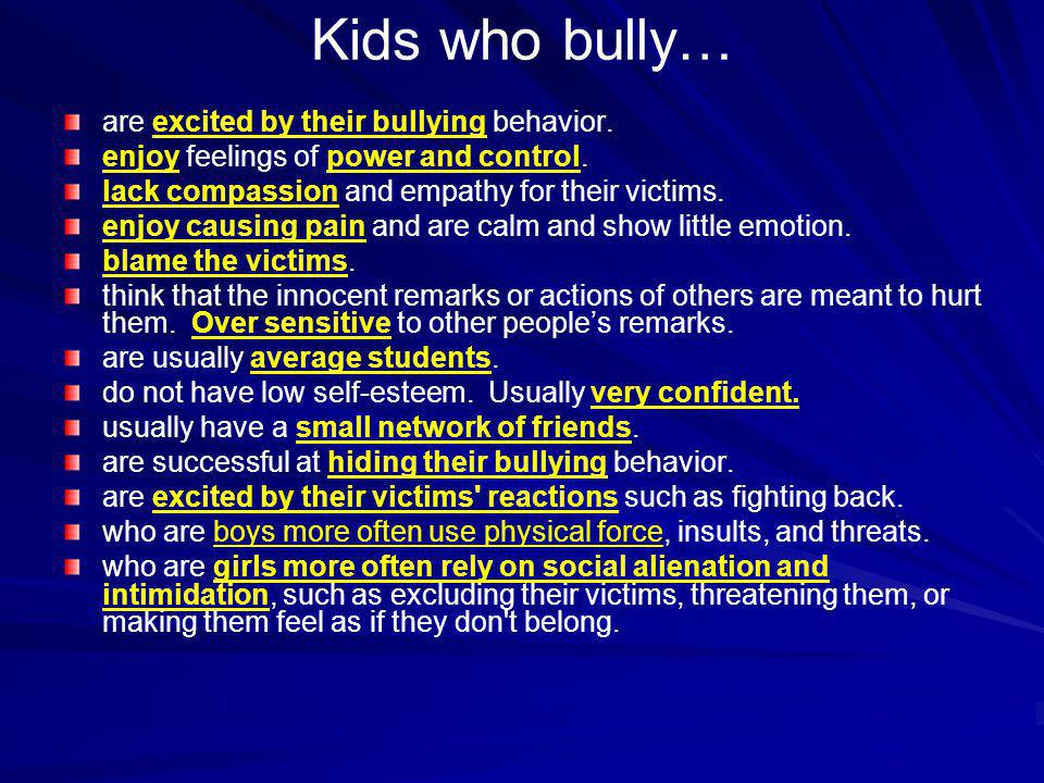 Kids who bully… are excited by their bullying behavior. enjoy feelings of power and control. lack compassion and empathy for their victims. enjoy caus