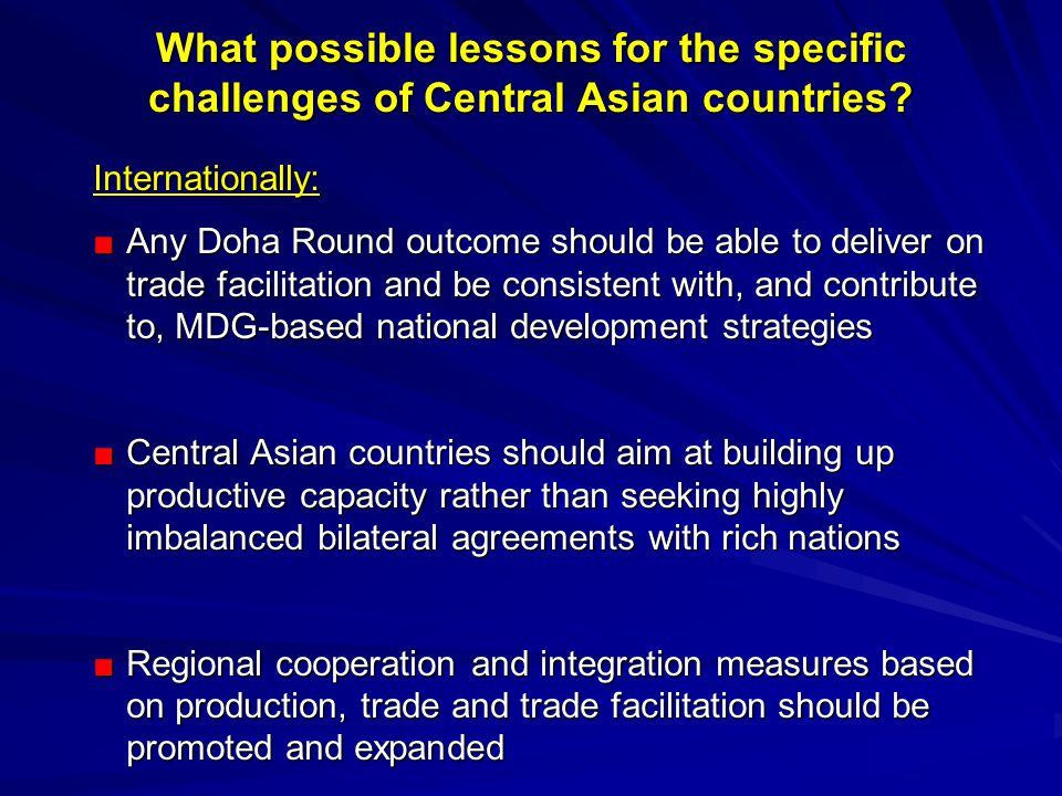 Internationally: ■Any Doha Round outcome should be able to deliver on trade facilitation and be consistent with, and contribute to, MDG-based national development strategies ■Central Asian countries should aim at building up productive capacity rather than seeking highly imbalanced bilateral agreements with rich nations ■Regional cooperation and integration measures based on production, trade and trade facilitation should be promoted and expanded What possible lessons for the specific challenges of Central Asian countries