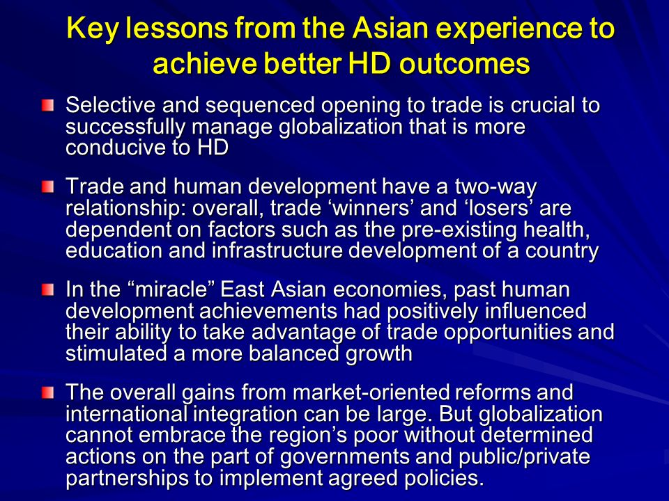 Key lessons from the Asian experience to achieve better HD outcomes Selective and sequenced opening to trade is crucial to successfully manage globalization that is more conducive to HD Trade and human development have a two-way relationship: overall, trade 'winners' and 'losers' are dependent on factors such as the pre-existing health, education and infrastructure development of a country In the miracle East Asian economies, past human development achievements had positively influenced their ability to take advantage of trade opportunities and stimulated a more balanced growth The overall gains from market-oriented reforms and international integration can be large.