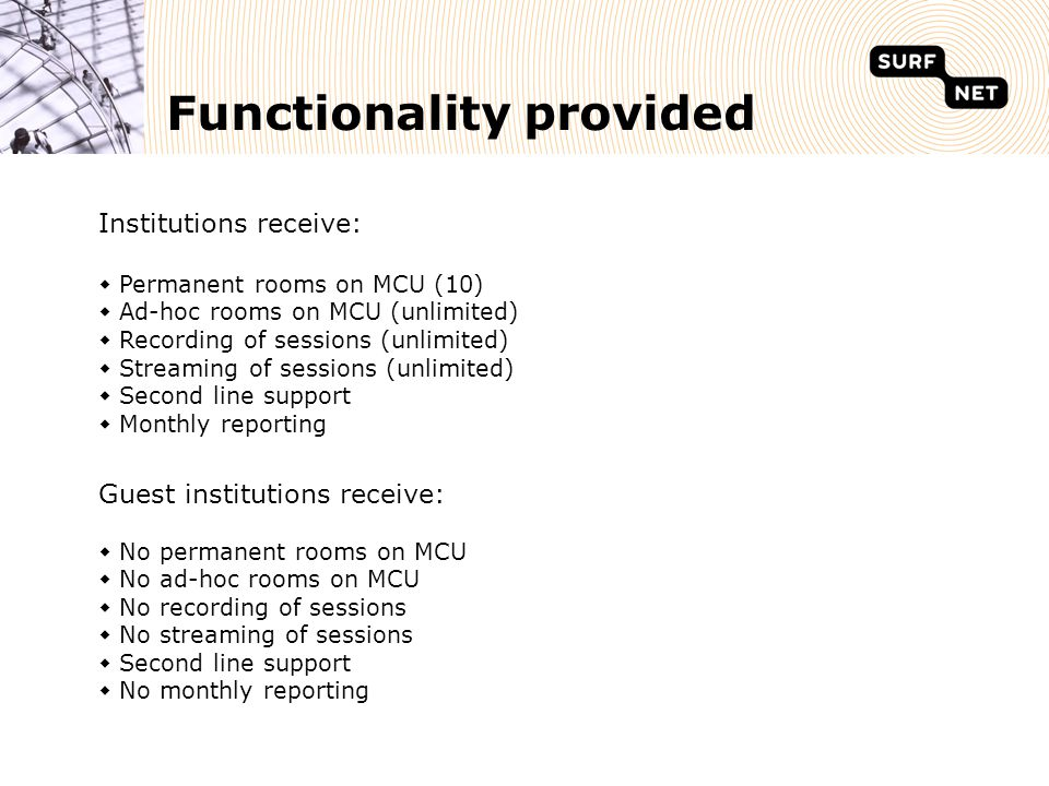 Functionality provided Institutions receive:  Permanent rooms on MCU (10)  Ad-hoc rooms on MCU (unlimited)  Recording of sessions (unlimited)  Streaming of sessions (unlimited)  Second line support  Monthly reporting Guest institutions receive:  No permanent rooms on MCU  No ad-hoc rooms on MCU  No recording of sessions  No streaming of sessions  Second line support  No monthly reporting