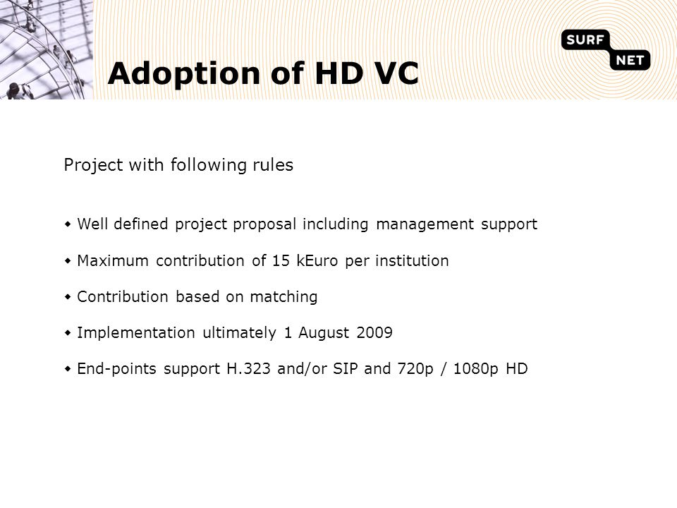 Adoption of HD VC Project with following rules  Well defined project proposal including management support  Maximum contribution of 15 kEuro per institution  Contribution based on matching  Implementation ultimately 1 August 2009  End-points support H.323 and/or SIP and 720p / 1080p HD
