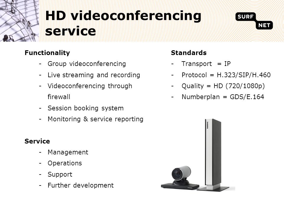 HD videoconferencing service Functionality -Group videoconferencing -Live streaming and recording -Videoconferencing through firewall -Session booking system -Monitoring & service reporting Service -Management -Operations -Support -Further development Standards -Transport = IP -Protocol = H.323/SIP/H.460 -Quality = HD (720/1080p) -Numberplan = GDS/E.164