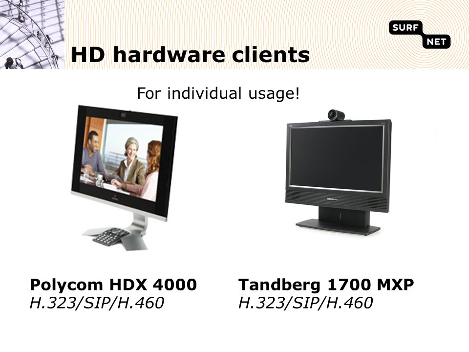 HD hardware clients Polycom HDX 4000 H.323/SIP/H.460 Tandberg 1700 MXP H.323/SIP/H.460 For individual usage!