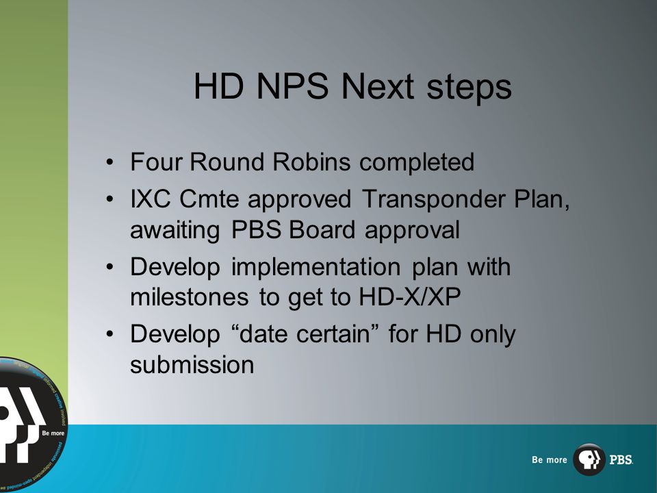 HD NPS Next steps Four Round Robins completed IXC Cmte approved Transponder Plan, awaiting PBS Board approval Develop implementation plan with milestones to get to HD-X/XP Develop date certain for HD only submission