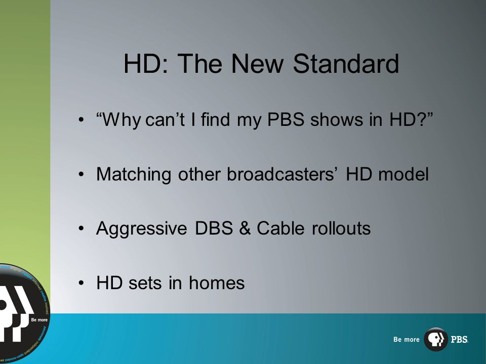 HD: The New Standard Why can't I find my PBS shows in HD? Matching other broadcasters' HD model Aggressive DBS & Cable rollouts HD sets in homes