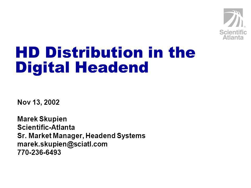HD Distribution in the Digital Headend Nov 13, 2002 Marek Skupien Scientific-Atlanta Sr.
