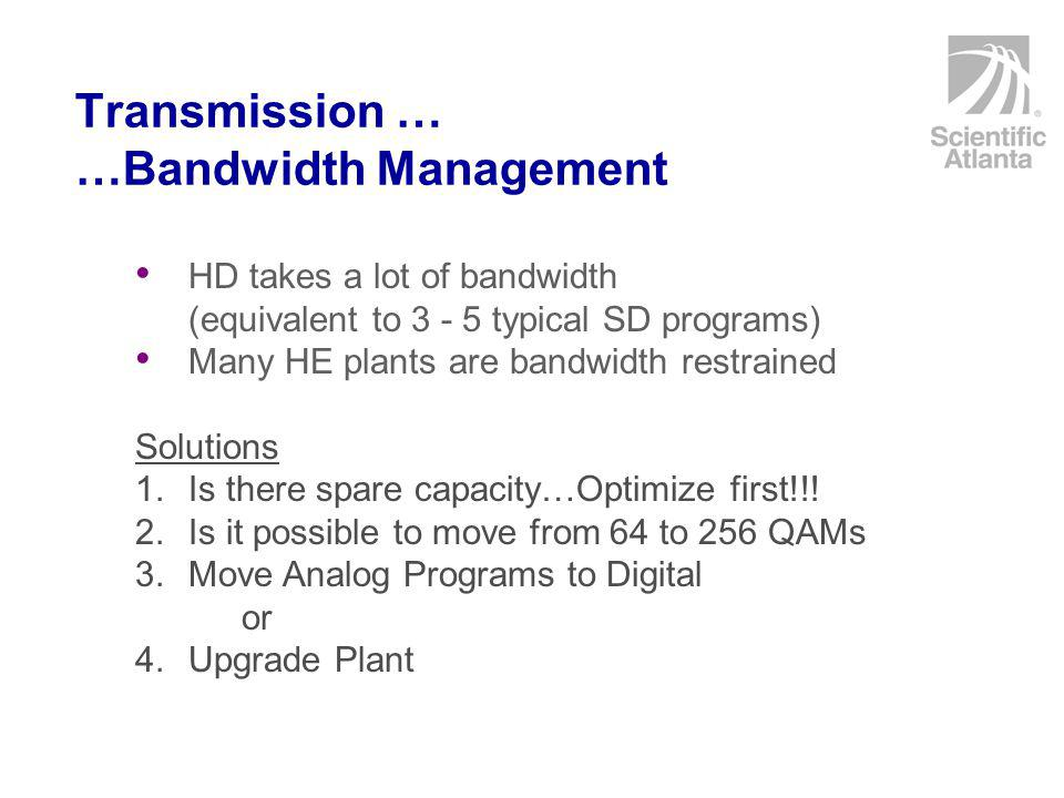Transmission … …Bandwidth Management HD takes a lot of bandwidth (equivalent to 3 - 5 typical SD programs) Many HE plants are bandwidth restrained Solutions 1.Is there spare capacity…Optimize first!!.