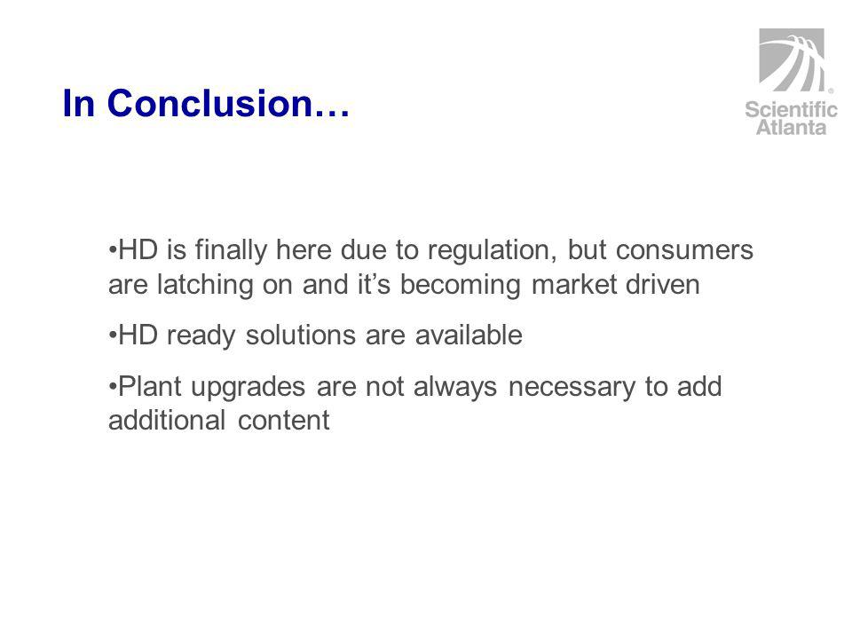 In Conclusion… HD is finally here due to regulation, but consumers are latching on and it's becoming market driven HD ready solutions are available Plant upgrades are not always necessary to add additional content