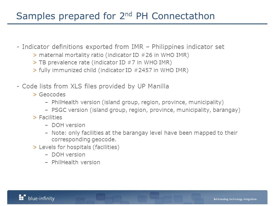 Samples prepared for 2 nd PH Connectathon -Indicator definitions exported from IMR – Philippines indicator set >maternal mortality ratio (indicator ID #26 in WHO IMR) >TB prevalence rate (indicator ID #7 in WHO IMR) >fully immunized child (indicator ID #2457 in WHO IMR) -Code lists from XLS files provided by UP Manilla >Geocodes –PhilHealth version (island group, region, province, municipality) –PSGC version (island group, region, province, municipality, barangay) >Facilities –DOH version –Note: only facilities at the barangay level have been mapped to their corresponding geocode.