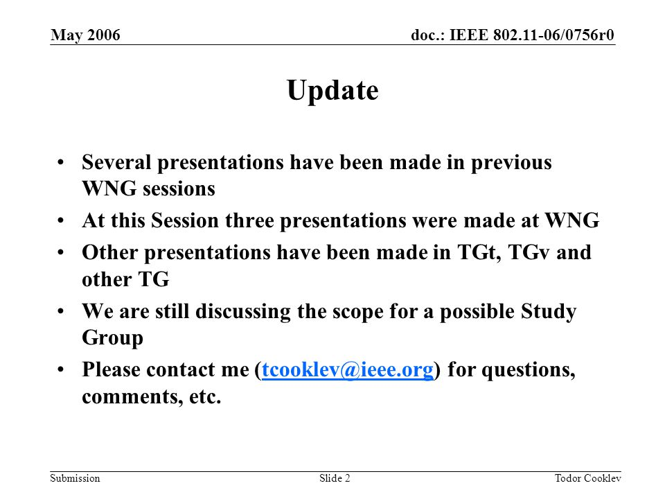 doc.: IEEE 802.11-06/0756r0 Submission May 2006 Todor CooklevSlide 2 Update Several presentations have been made in previous WNG sessions At this Session three presentations were made at WNG Other presentations have been made in TGt, TGv and other TG We are still discussing the scope for a possible Study Group Please contact me (tcooklev@ieee.org) for questions, comments, etc.tcooklev@ieee.org
