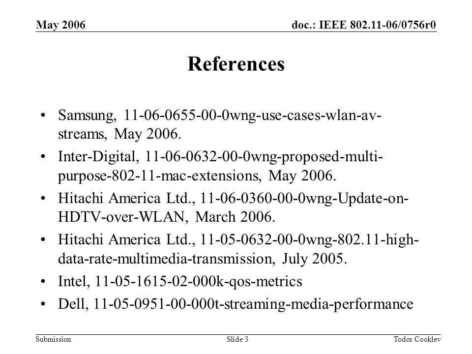 doc.: IEEE 802.11-06/0756r0 Submission May 2006 Todor CooklevSlide 3 References Samsung, 11-06-0655-00-0wng-use-cases-wlan-av- streams, May 2006.