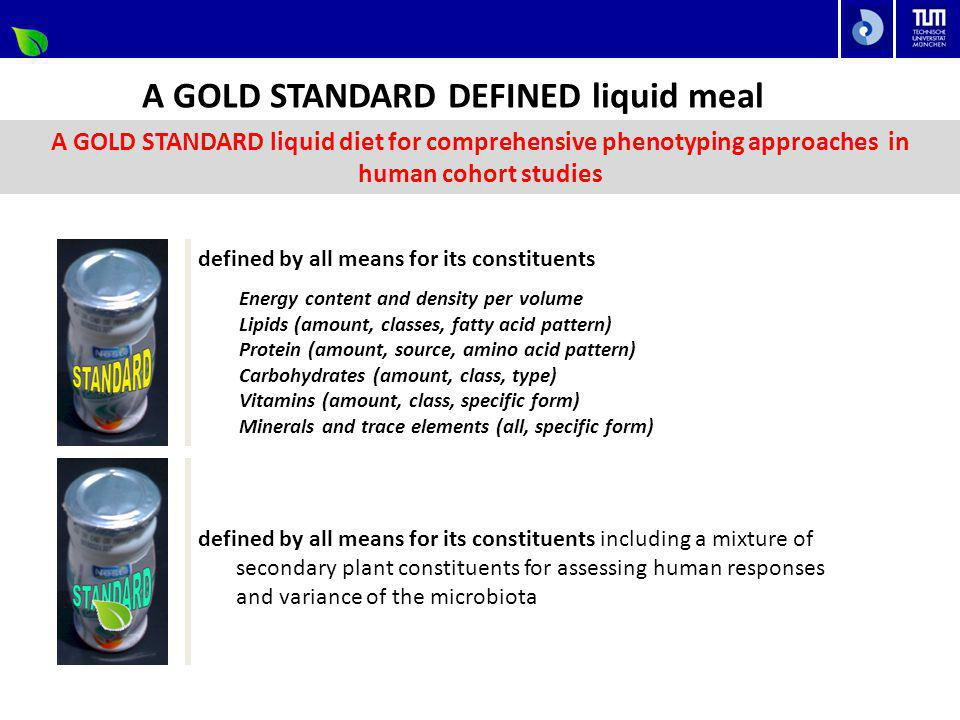 A GOLD STANDARD DEFINED liquid meal defined by all means for its constituents defined by all means for its constituents including a mixture of secondary plant constituents for assessing human responses and variance of the microbiota Energy content and density per volume Lipids (amount, classes, fatty acid pattern) Protein (amount, source, amino acid pattern) Carbohydrates (amount, class, type) Vitamins (amount, class, specific form) Minerals and trace elements (all, specific form) A GOLD STANDARD liquid diet for comprehensive phenotyping approaches in human cohort studies