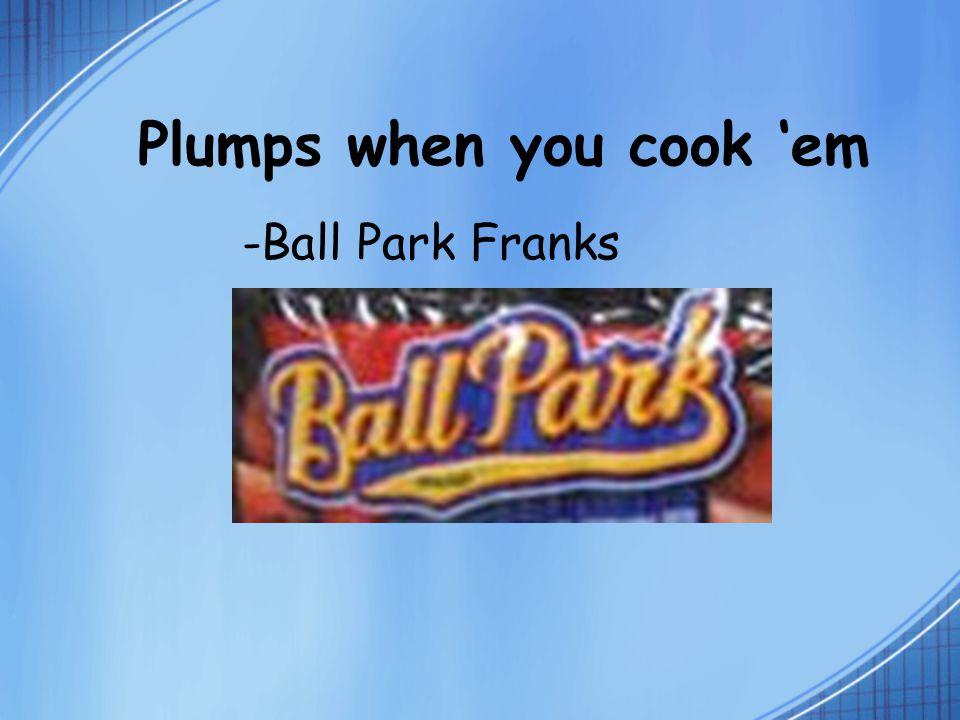 Plumps when you cook 'em -Ball Park Franks