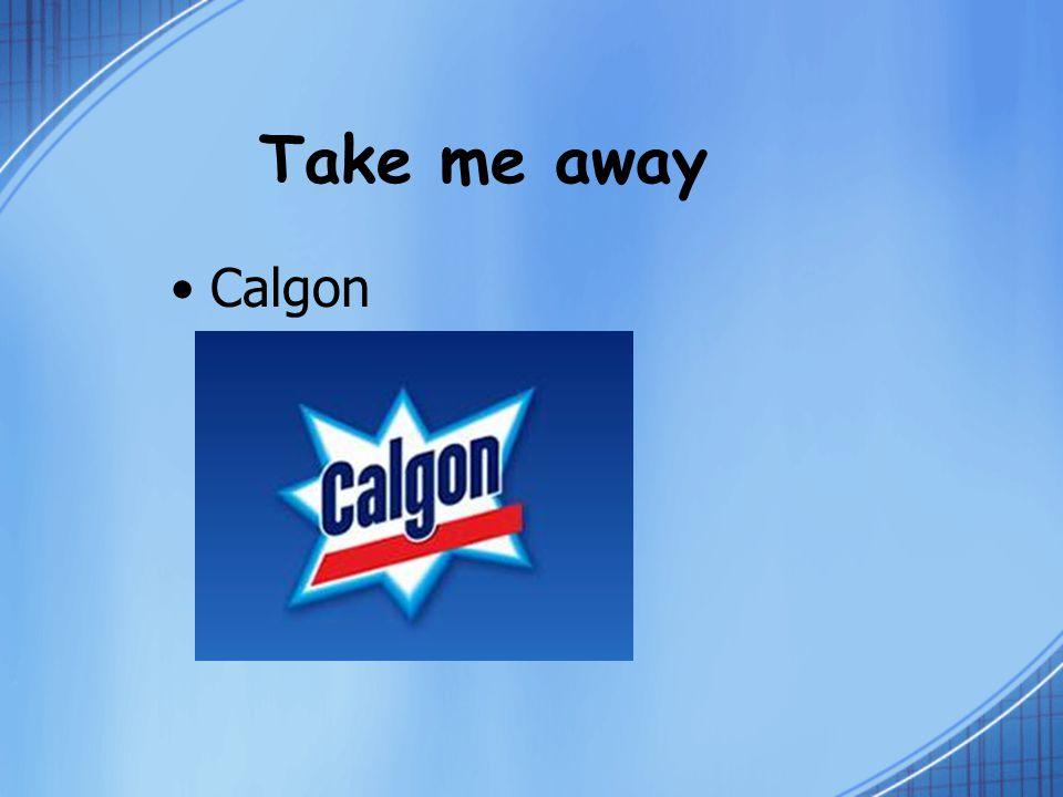 Take me away Calgon