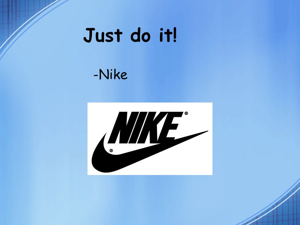 Just do it! -Nike
