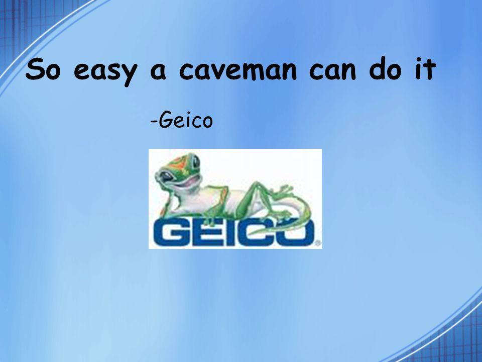 So easy a caveman can do it -Geico