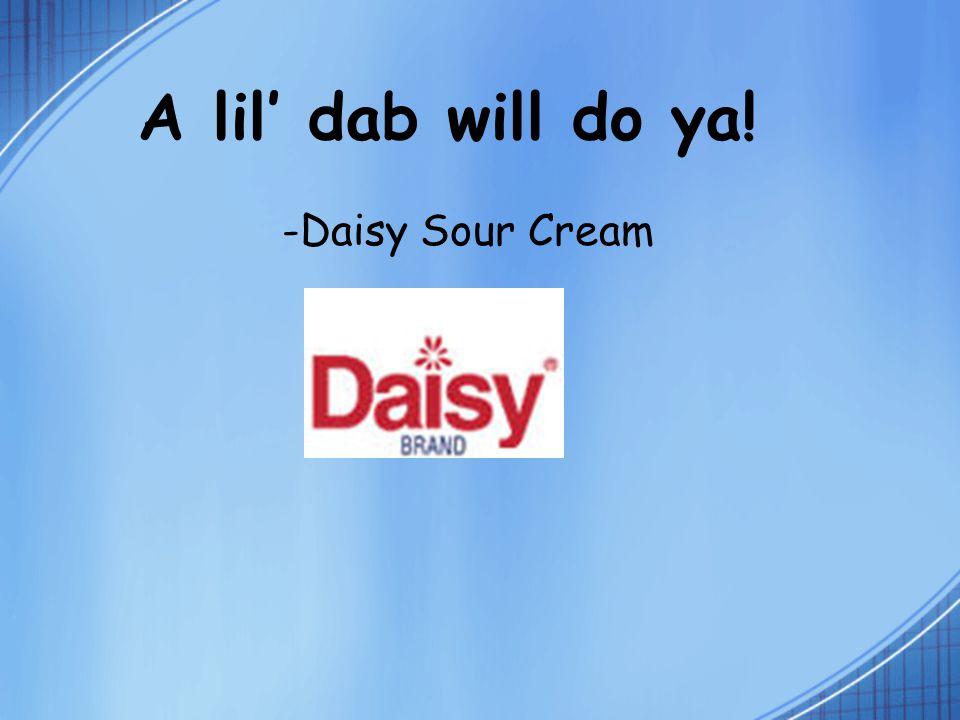 A lil' dab will do ya! -Daisy Sour Cream