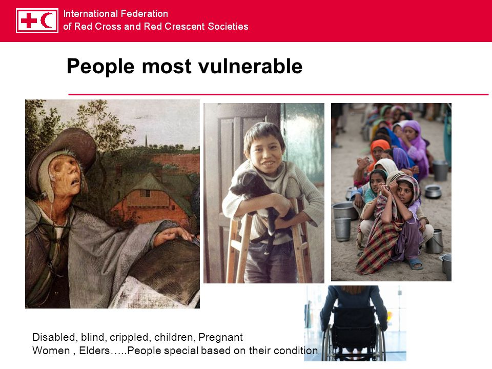 People most vulnerable Disabled, blind, crippled, children, Pregnant Women, Elders…..People special based on their condition
