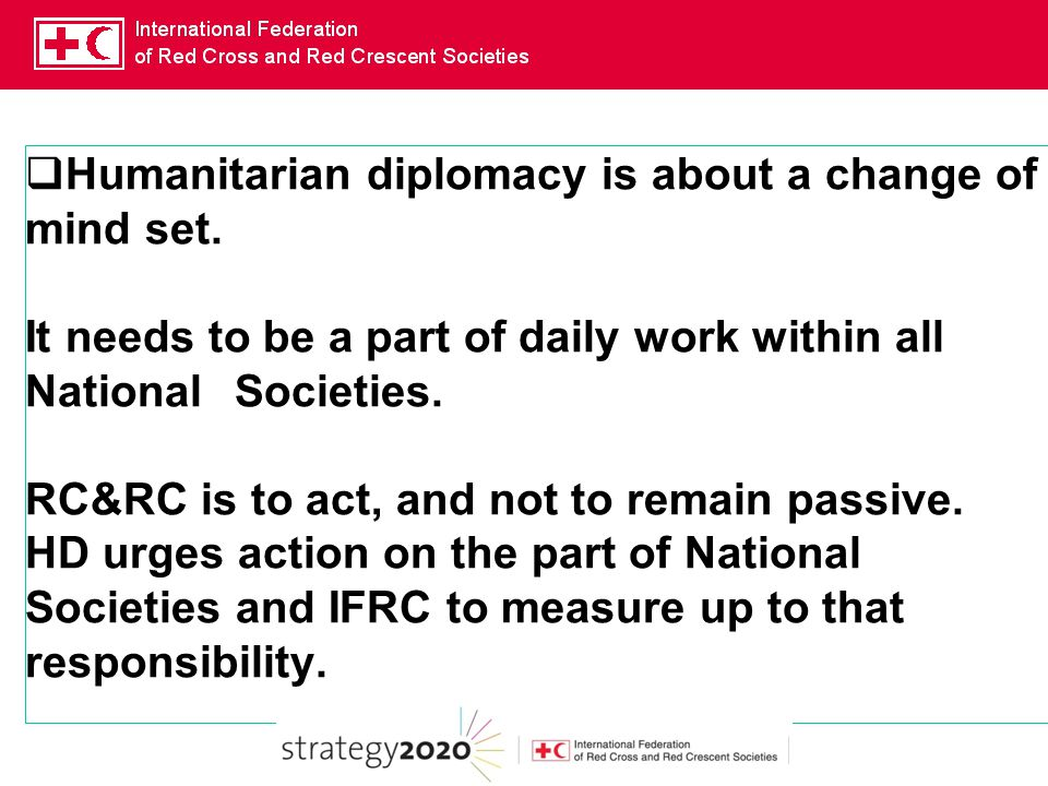  Humanitarian diplomacy is about a change of mind set. It needs to be a part of daily work within all National Societies. RC&RC is to act, and not to