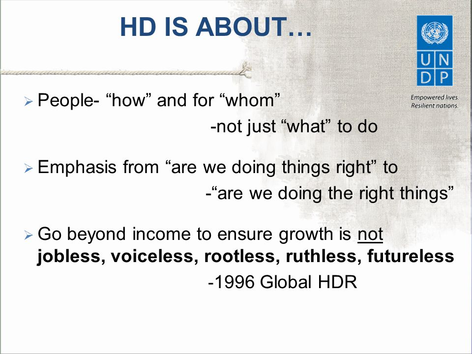 HD IS ABOUT…  People- how and for whom -not just what to do  Emphasis from are we doing things right to - are we doing the right things  Go beyond income to ensure growth is not jobless, voiceless, rootless, ruthless, futureless - 1996 Global HDR