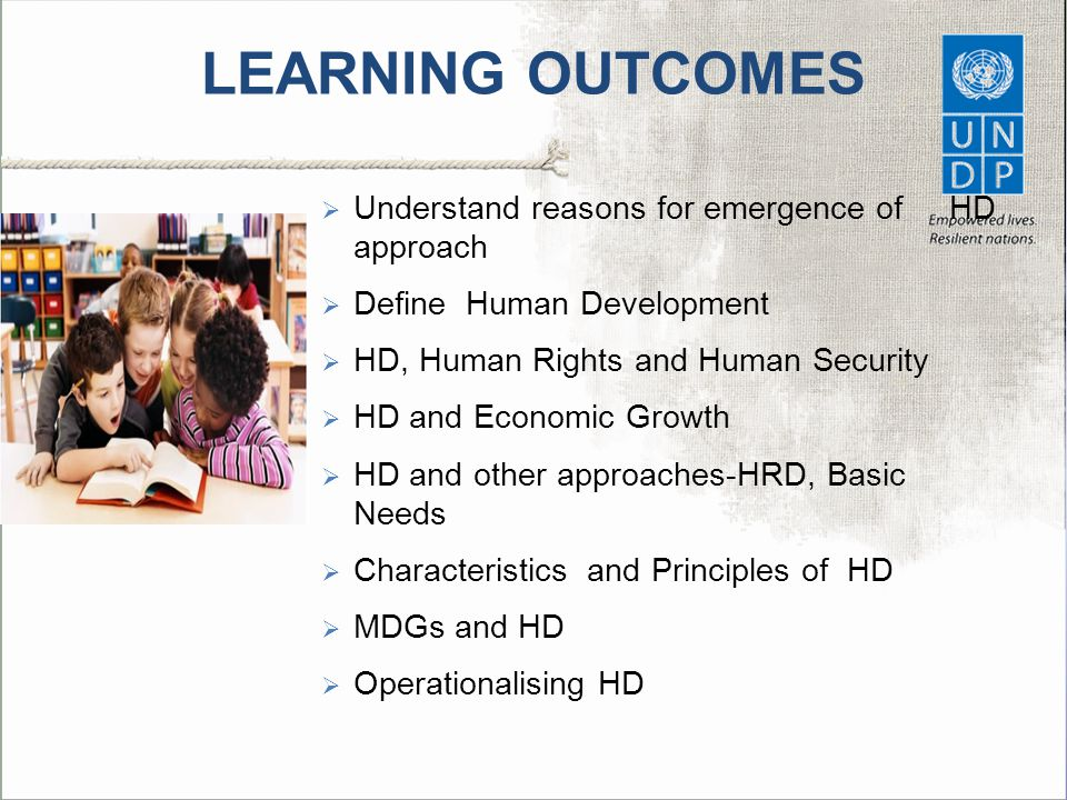 LEARNING OUTCOMES  Understand reasons for emergence of HD approach  Define Human Development  HD, Human Rights and Human Security  HD and Economic Growth  HD and other approaches-HRD, Basic Needs  Characteristics and Principles of HD  MDGs and HD  Operationalising HD