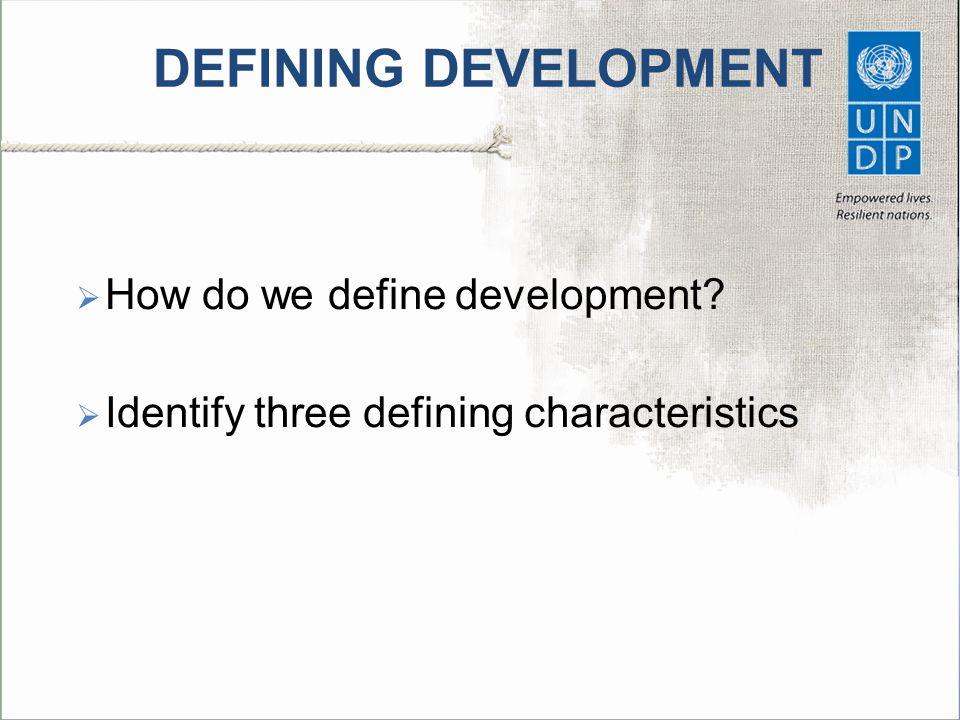 DEFINING DEVELOPMENT  How do we define development?  Identify three defining characteristics