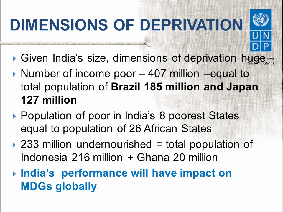 DIMENSIONS OF DEPRIVATION  Given India's size, dimensions of deprivation huge  Number of income poor – 407 million –equal to total population of Brazil 185 million and Japan 127 million  Population of poor in India's 8 poorest States equal to population of 26 African States  233 million undernourished = total population of Indonesia 216 million + Ghana 20 million  India's performance will have impact on MDGs globally
