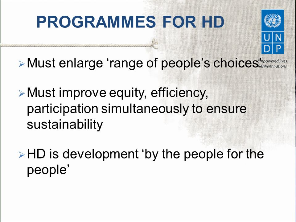PROGRAMMES FOR HD  Must enlarge 'range of people's choices'  Must improve equity, efficiency, participation simultaneously to ensure sustainability