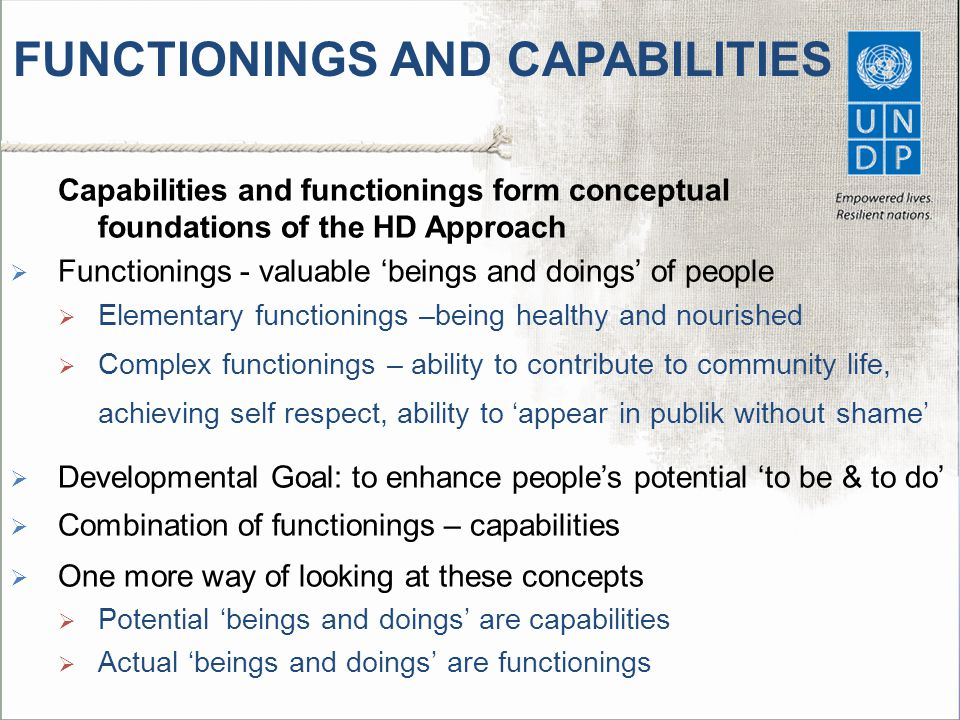 FUNCTIONINGS AND CAPABILITIES Capabilities and functionings form conceptual foundations of the HD Approach  Functionings - valuable 'beings and doing