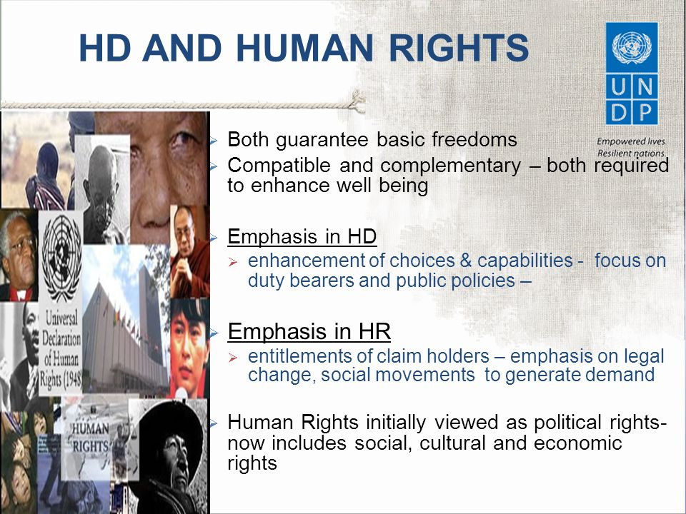 HD AND HUMAN RIGHTS  Both guarantee basic freedoms  Compatible and complementary – both required to enhance well being  Emphasis in HD  enhancement of choices & capabilities - focus on duty bearers and public policies –  Emphasis in HR  entitlements of claim holders – emphasis on legal change, social movements to generate demand  Human Rights initially viewed as political rights- now includes social, cultural and economic rights