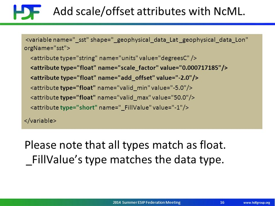 www.hdfgroup.org 2014 Summer ESIP Federation Meeting Add scale/offset attributes with NcML. 16 Please note that all types match as float. _FillValue's