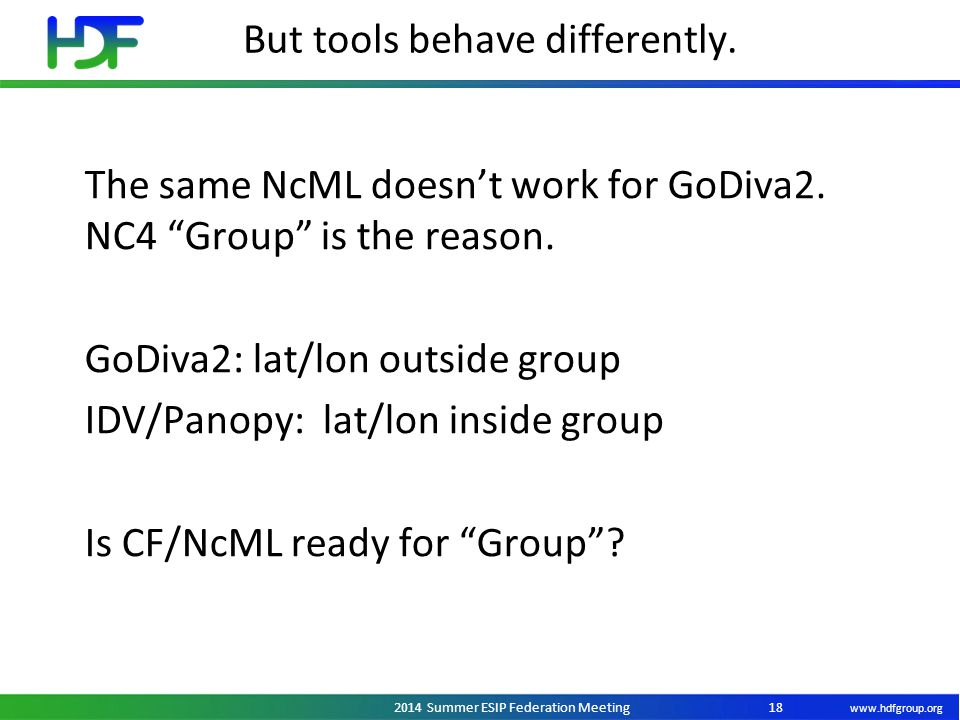 "www.hdfgroup.org 2014 Summer ESIP Federation Meeting But tools behave differently. 18 The same NcML doesn't work for GoDiva2. NC4 ""Group"" is the reaso"