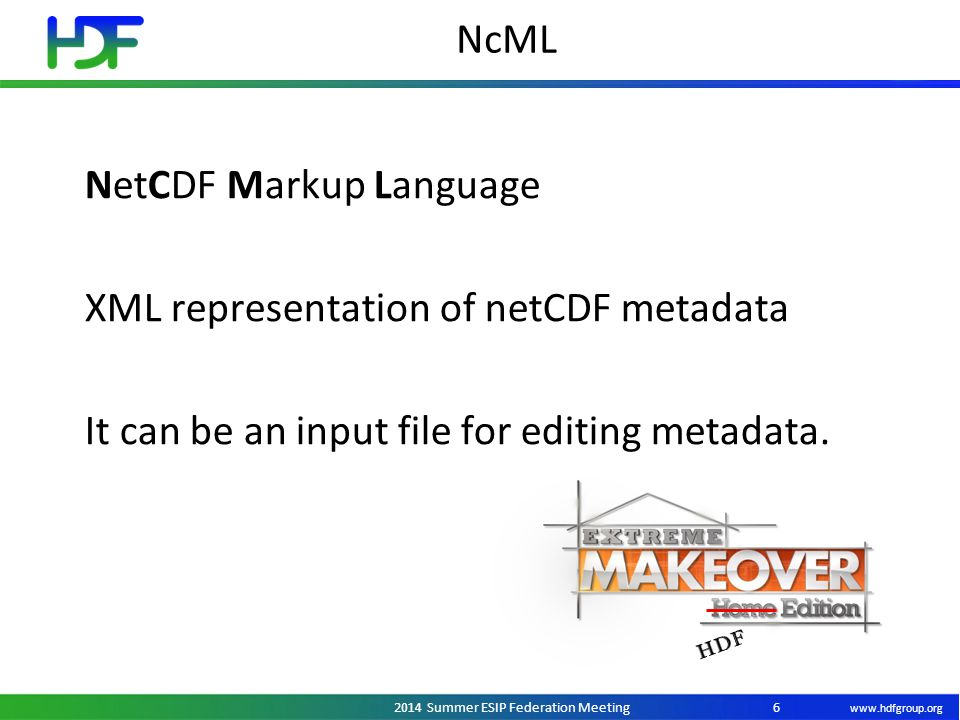 www.hdfgroup.org 2014 Summer ESIP Federation Meeting NcML 6 NetCDF Markup Language XML representation of netCDF metadata It can be an input file for editing metadata.