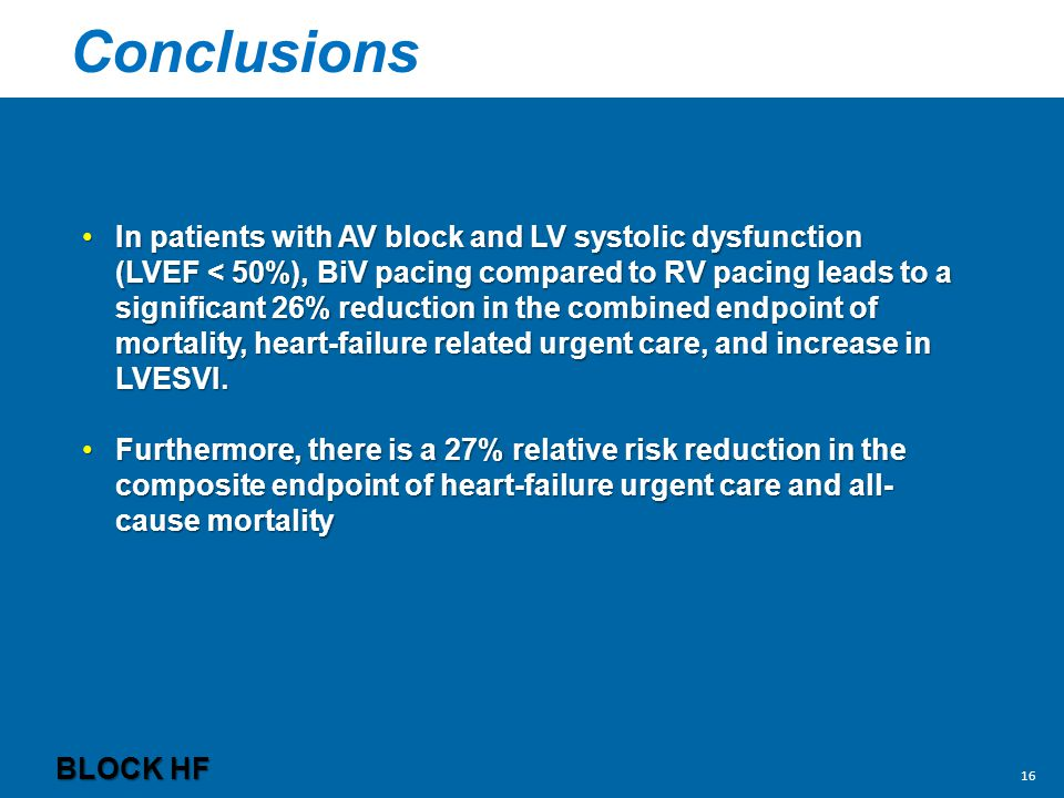 Conclusions BLOCK HF In patients with AV block and LV systolic dysfunction (LVEF < 50%), BiV pacing compared to RV pacing leads to a significant 26% reduction in the combined endpoint of mortality, heart-failure related urgent care, and increase in LVESVI.In patients with AV block and LV systolic dysfunction (LVEF < 50%), BiV pacing compared to RV pacing leads to a significant 26% reduction in the combined endpoint of mortality, heart-failure related urgent care, and increase in LVESVI.