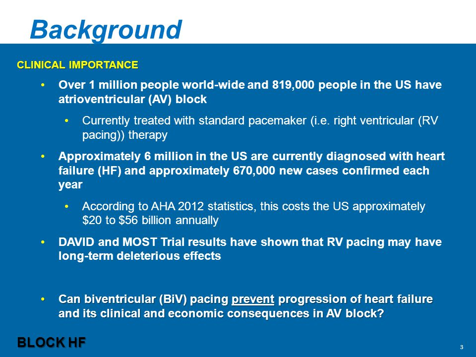 Background CLINICAL IMPORTANCE Over 1 million people world-wide and 819,000 people in the US have atrioventricular (AV) block Currently treated with standard pacemaker (i.e.