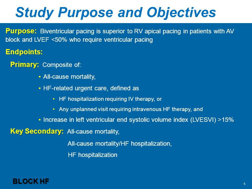 Study Purpose and Objectives Purpose: Purpose: Biventricular pacing is superior to RV apical pacing in patients with AV block and LVEF <50% who require ventricular pacingEndpoints: Primary: Primary: Composite of: All-cause mortality, HF-related urgent care, defined as HF hospitalization requiring IV therapy, or Any unplanned visit requiring intravenous HF therapy, and Increase in left ventricular end systolic volume index (LVESVI) >15% Key Secondary: Key Secondary: All-cause mortality, All-cause mortality/HF hospitalization, HF hospitalization BLOCK HF 5