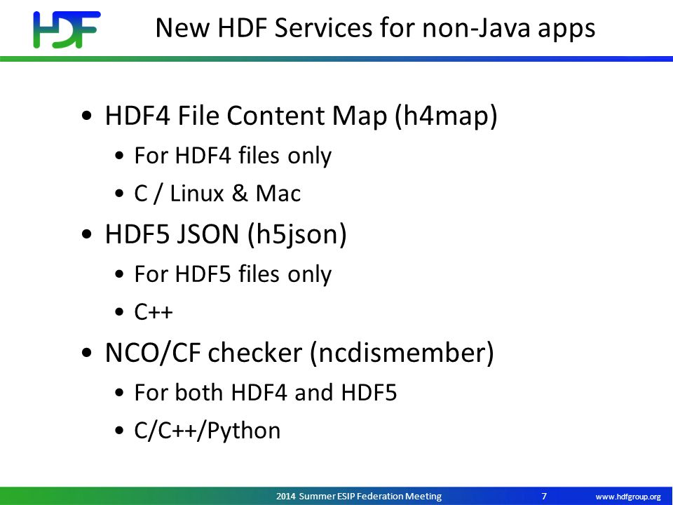 www.hdfgroup.org 2014 Summer ESIP Federation Meeting New HDF Services for non-Java apps 7 HDF4 File Content Map (h4map) For HDF4 files only C / Linux & Mac HDF5 JSON (h5json) For HDF5 files only C++ NCO/CF checker (ncdismember) For both HDF4 and HDF5 C/C++/Python