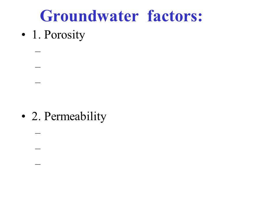 Groundwater factors: 1. Porosity – 2. Permeability –