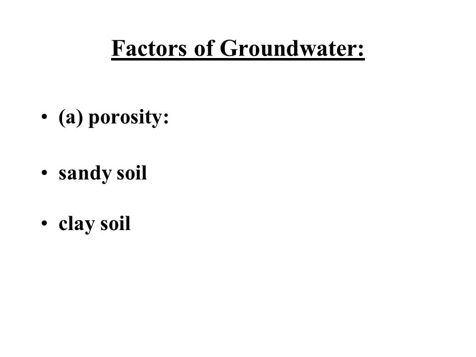 Factors of Groundwater: (a) porosity: sandy soil clay soil