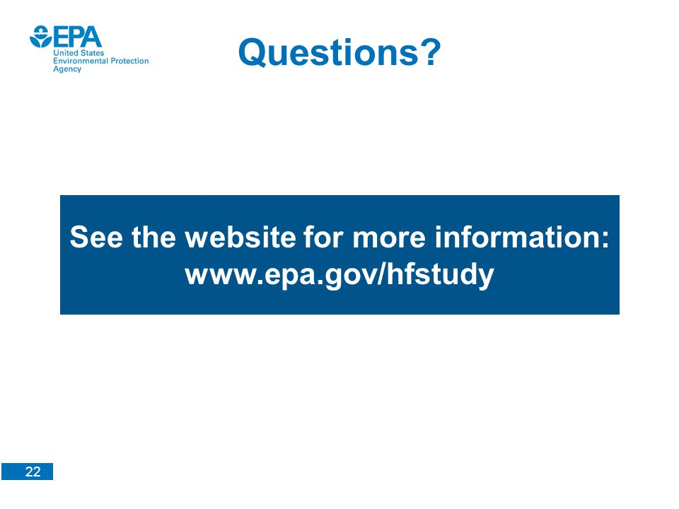22 Questions? See the website for more information: www.epa.gov/hfstudy