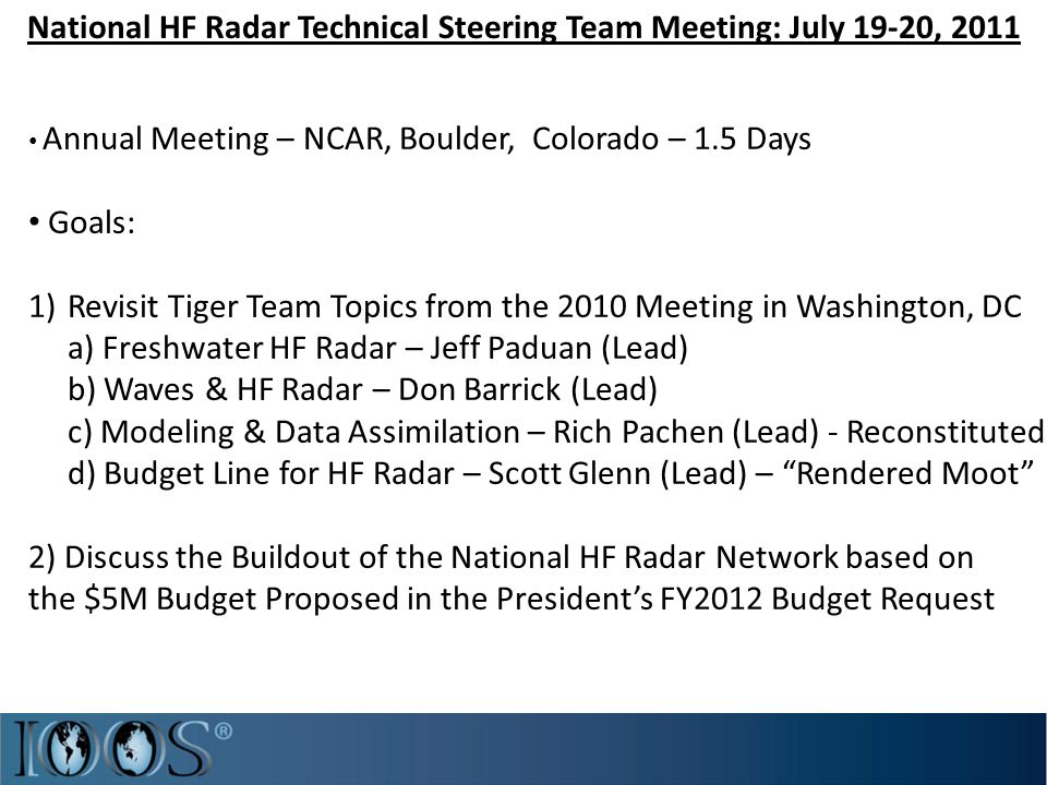 National HF Radar Technical Steering Team Meeting: July 19-20, 2011 Annual Meeting – NCAR, Boulder, Colorado – 1.5 Days Goals: 1)Revisit Tiger Team Topics from the 2010 Meeting in Washington, DC a) Freshwater HF Radar – Jeff Paduan (Lead) b) Waves & HF Radar – Don Barrick (Lead) c) Modeling & Data Assimilation – Rich Pachen (Lead) - Reconstituted d) Budget Line for HF Radar – Scott Glenn (Lead) – Rendered Moot 2) Discuss the Buildout of the National HF Radar Network based on the $5M Budget Proposed in the President's FY2012 Budget Request