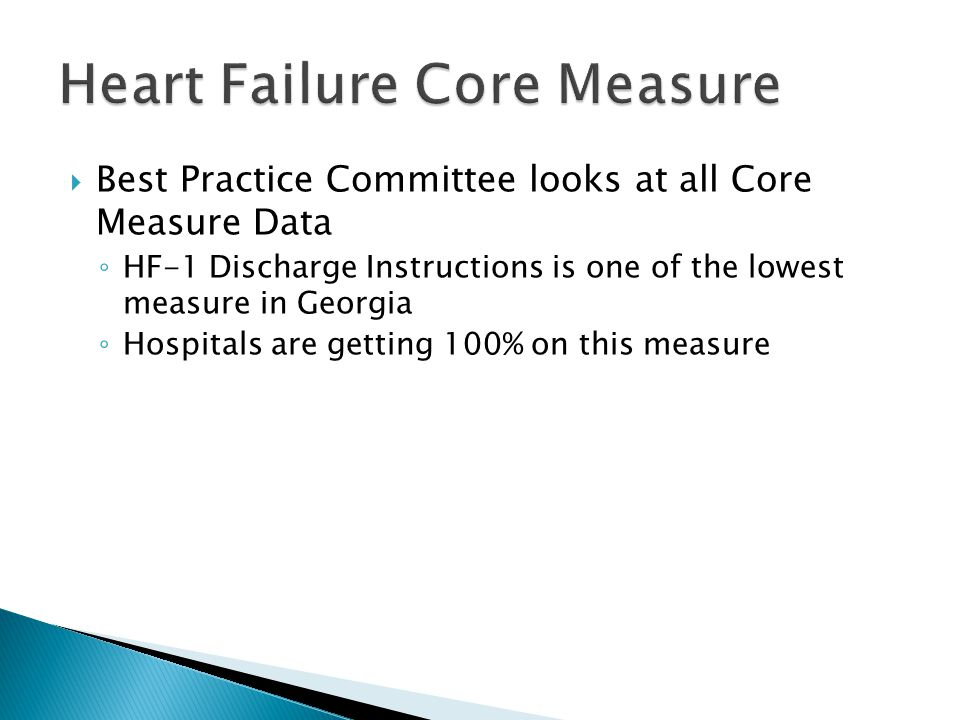  Best Practice Committee looks at all Core Measure Data ◦ HF-1 Discharge Instructions is one of the lowest measure in Georgia ◦ Hospitals are getting