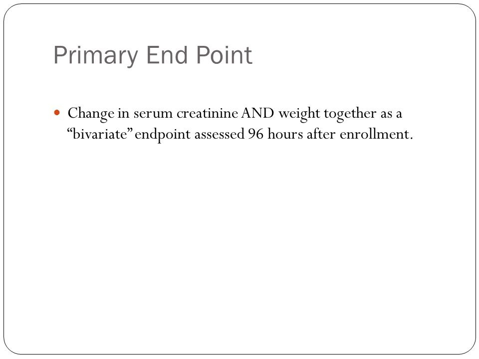 Primary End Point Change in serum creatinine AND weight together as a bivariate endpoint assessed 96 hours after enrollment.