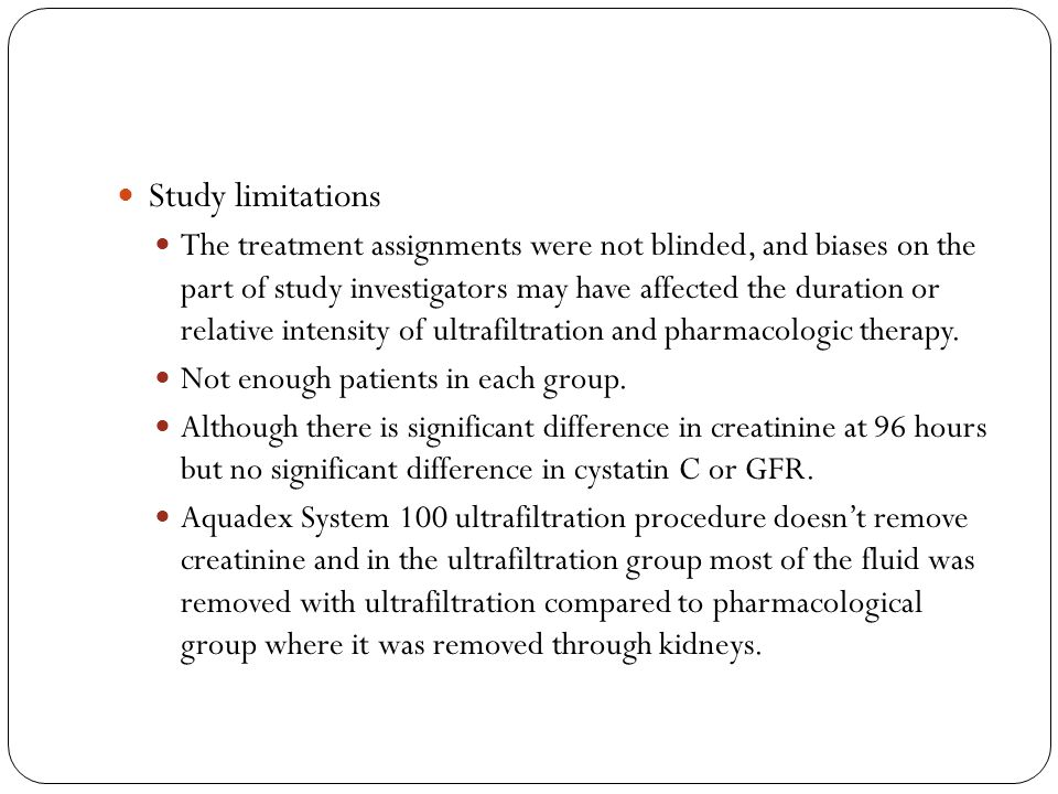 Study limitations The treatment assignments were not blinded, and biases on the part of study investigators may have affected the duration or relative intensity of ultrafiltration and pharmacologic therapy.