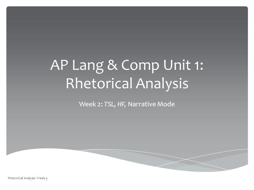 AP Lang & Comp Unit 1: Rhetorical Analysis Week 2: TSL, HF, Narrative Mode Rhetorical Analysis Week 3