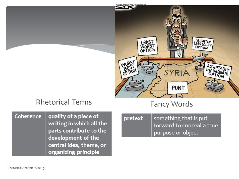 Rhetorical Terms Coherencequality of a piece of writing in which all the parts contribute to the development of the central idea, theme, or organizing principle Fancy Words pretextsomething that is put forward to conceal a true purpose or object Rhetorical Analysis Week 3