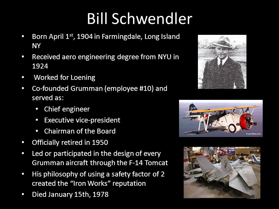 Bill Schwendler Born April 1 st, 1904 in Farmingdale, Long Island NY Received aero engineering degree from NYU in 1924 Worked for Loening Co-founded Grumman (employee #10) and served as: Chief engineer Executive vice-president Chairman of the Board Officially retired in 1950 Led or participated in the design of every Grumman aircraft through the F-14 Tomcat His philosophy of using a safety factor of 2 created the Iron Works reputation Died January 15th, 1978