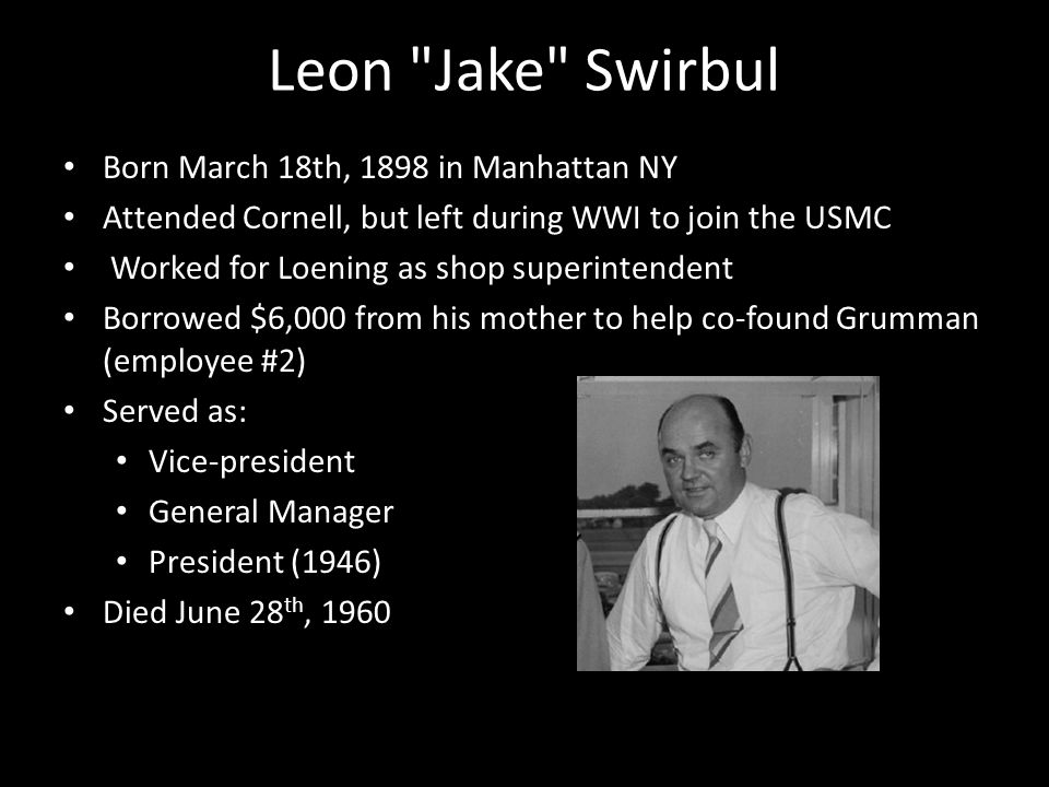 Leon Jake Swirbul Born March 18th, 1898 in Manhattan NY Attended Cornell, but left during WWI to join the USMC Worked for Loening as shop superintendent Borrowed $6,000 from his mother to help co-found Grumman (employee #2) Served as: Vice-president General Manager President (1946) Died June 28 th, 1960