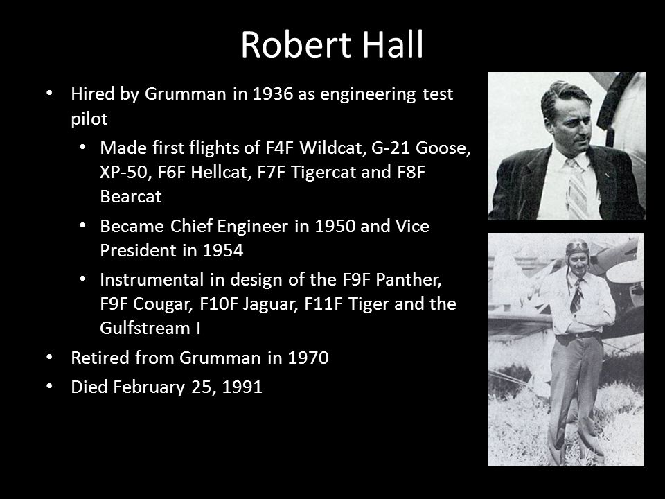Robert Hall Hired by Grumman in 1936 as engineering test pilot Made first flights of F4F Wildcat, G-21 Goose, XP-50, F6F Hellcat, F7F Tigercat and F8F Bearcat Became Chief Engineer in 1950 and Vice President in 1954 Instrumental in design of the F9F Panther, F9F Cougar, F10F Jaguar, F11F Tiger and the Gulfstream I Retired from Grumman in 1970 Died February 25, 1991