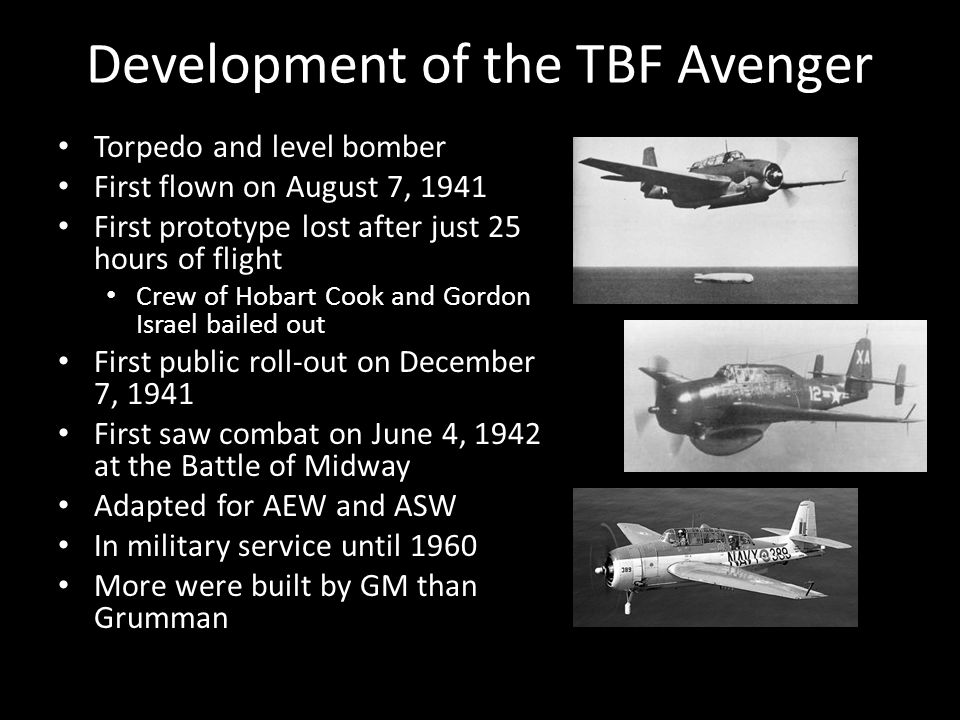 Development of the TBF Avenger Torpedo and level bomber First flown on August 7, 1941 First prototype lost after just 25 hours of flight Crew of Hobart Cook and Gordon Israel bailed out First public roll-out on December 7, 1941 First saw combat on June 4, 1942 at the Battle of Midway Adapted for AEW and ASW In military service until 1960 More were built by GM than Grumman